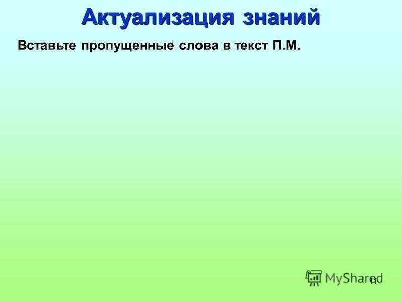 11 Актуализация знаний Вставьте пропущенные слова в текст П.М.
