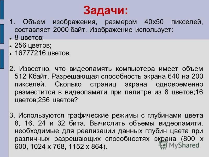 Задачи: 1. Объем изображения, размером 40 х 50 пикселей, составляет 2000 байт. Изображение использует: 8 цветов; 256 цветов; 16777216 цветов. 2. Известно, что видеопамять компьютера имеет объем 512 Кбайт. Разрешающая способность экрана 640 на 200 пик