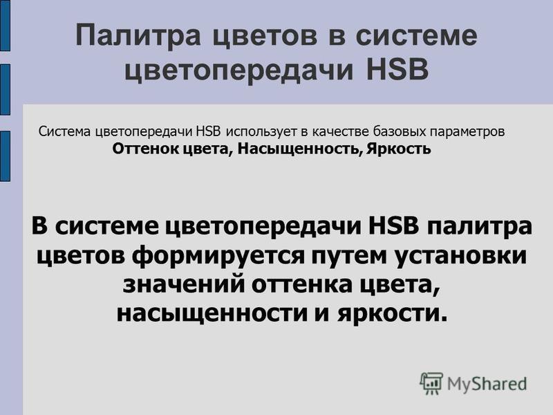 Палитра цветов в системе цветопередачи HSB Система цветопередачи HSB использует в качестве базовых параметров Оттенок цвета, Насыщенность, Яркость В системе цветопередачи HSB палитра цветов формируется путем установки значений оттенка цвета, насыщенн