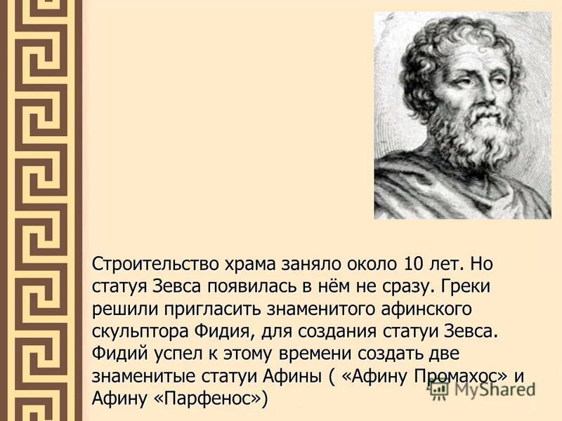 Строительство храма заняло около 10 лет. Но статуя Зевса появилась в нём не сразу. Греки решили пригласить знаменитого афинского скульптора Фидия, для создания статуи Зевса. Фидий успел к этому времени создать две знаменитые статуи Афины ( «Афину Про
