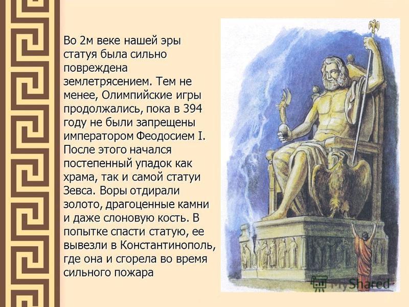Во 2 м веке нашей эры статуя была сильно повреждена землетрясением. Тем не менее, Олимпийские игры продолжались, пока в 394 году не были запрещены императором Феодосием I. После этого начался постепенный упадок как храма, так и самой статуи Зевса. Во