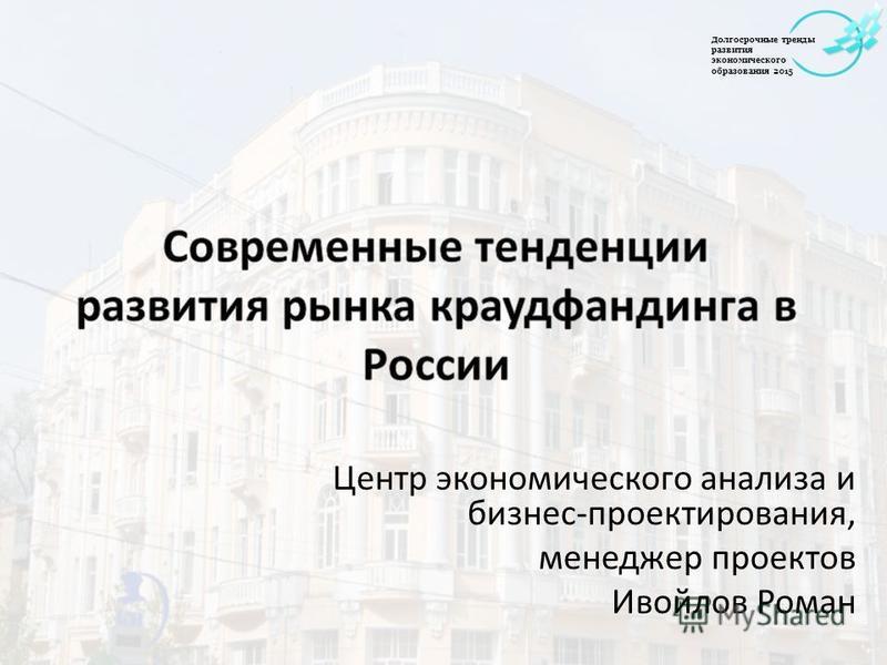 Центр экономического анализа и бизнес-проектирования, менеджер проектов Ивойлов Роман Долгосрочные тренды развития экономического образования 2015