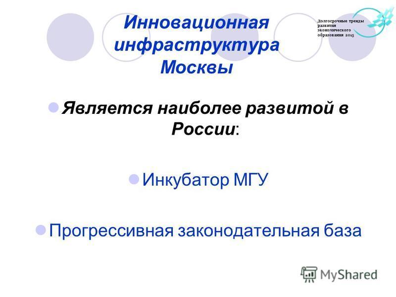 Инновационная инфраструктура Москвы Является наиболее развитой в России: Инкубатор МГУ Прогрессивная законодательная база Долгосрочные тренды развития экономического образования 2015