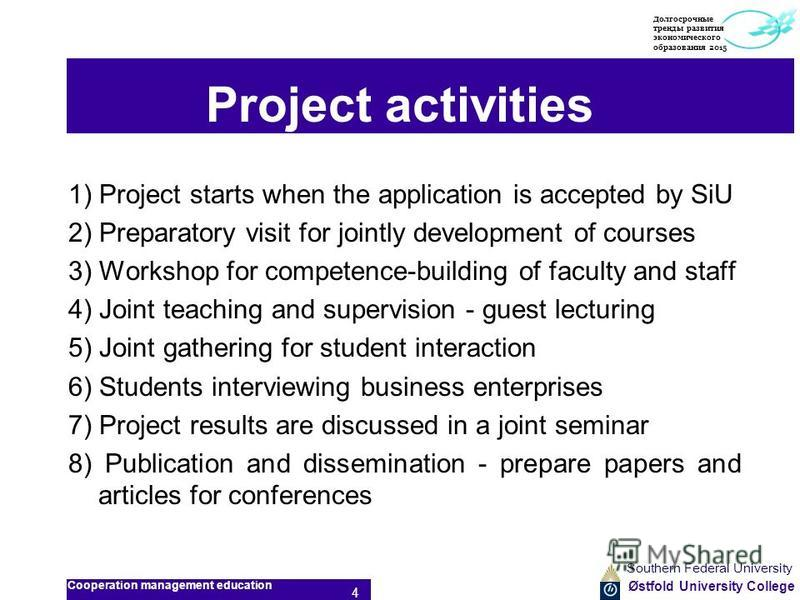 Østfold University College Project activities 1) Project starts when the application is accepted by SiU 2) Preparatory visit for jointly development of courses 3) Workshop for competence-building of faculty and staff 4) Joint teaching and supervision