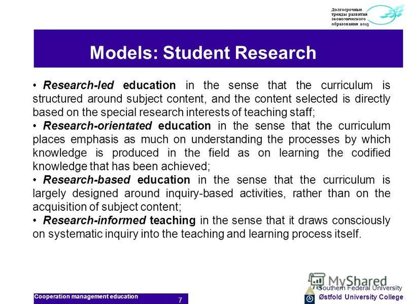Østfold University College Models: Student Research Research-led education in the sense that the curriculum is structured around subject content, and the content selected is directly based on the special research interests of teaching staff; Research