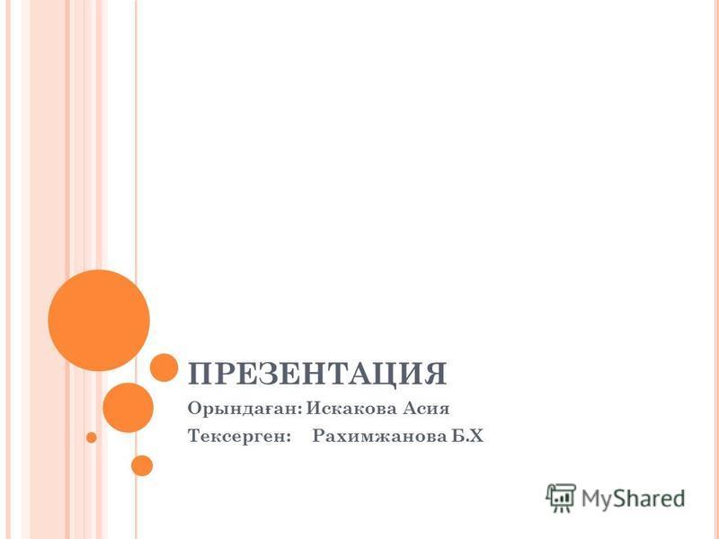 ПРЕЗЕНТАЦИЯ Орында ғ ан: Искакова Асия Тексерген: Рахимжанова Б.Х