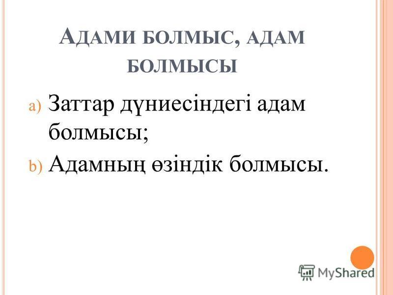 А ДАМИ БОЛМЫС, АДАМ БОЛМЫСЫ a) Заттар дүниесіндегі адам болмысы; b) Адамның өзіндік болмысы.