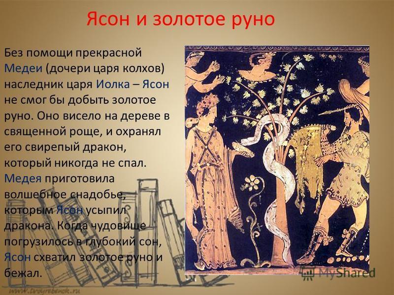Ясон и золотое руно Без помощи прекрасной Медеи (дочери царя колков) наследник царя Иолка – Ясон не смог бы добыть золотое руно. Оно висело на дереве в священной роще, и охранял его свирепый дракон, который никогда не спал. Медея приготовила волшебно