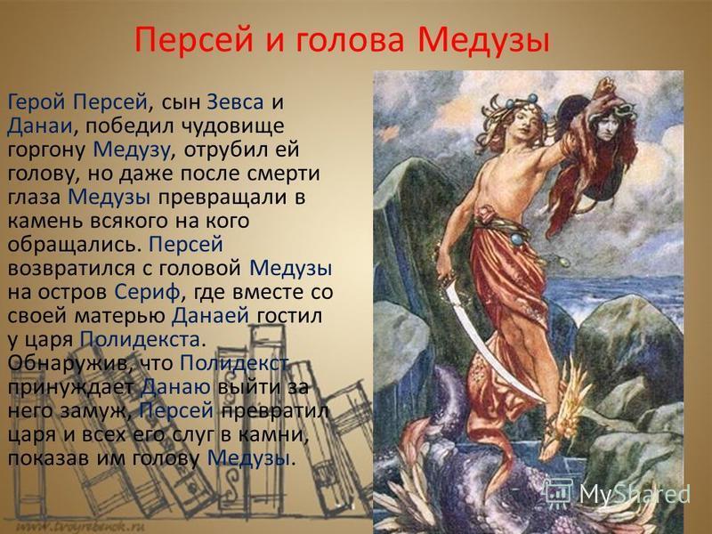 Персей и голова Медузы Герой Персей, сын Зевса и Данаи, победил чудовище горгону Медузу, отрубил ей голову, но даже после смерти глаза Медузы превращали в камень всякого на кого обращались. Персей возвратился с головой Медузы на остров Сериф, где вме