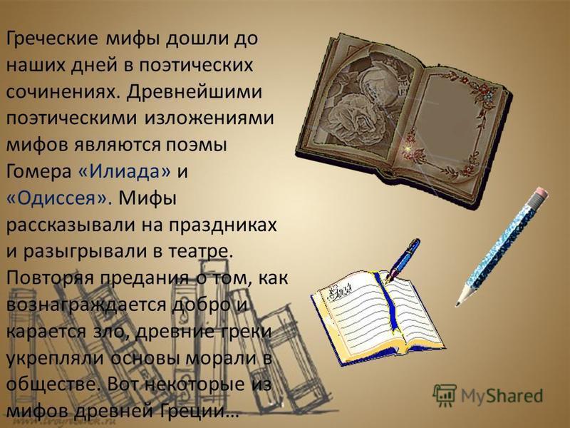 Греческие мифы дошли до наших дней в поэтических сочинениях. Древнейшими поэтическими изложениями мифов являются поэмы Гомера «Илиада» и «Одиссея». Мифы рассказывали на праздниках и разыгрывали в театре. Повторяя предания о том, как вознаграждается д