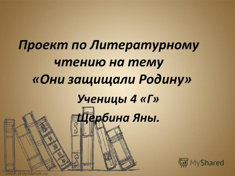 Проект по Литературному чтению на тему «Они защищали Родину» Ученицы 4 «Г» Щербина Яны.