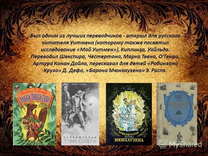 Был одним из лучших переводчиков - открыл для русского читателя Уитмена (которому также посвятил исследование «Мой Уитмен»), Киплинга, Уайльда. Переводил Шекспира, Честертона, Марка Твена, ОГенри, Артура Конан Дойла, пересказал для детей «Робинзона К