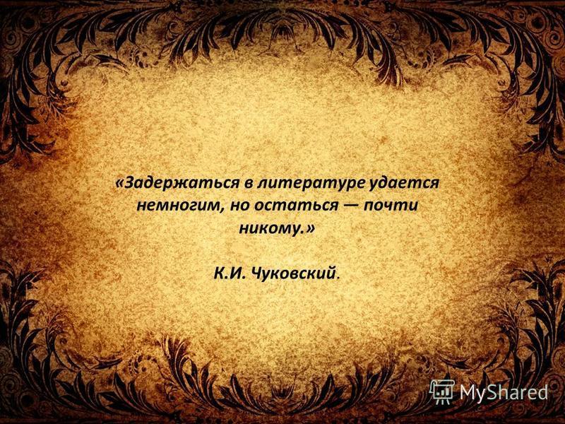 «Задержаться в литературе удается немногим, но остаться почти никому.» К.И. Чуковский.