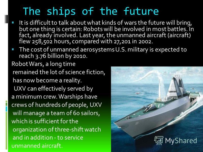 The ships of the future It is difficult to talk about what kinds of wars the future will bring, but one thing is certain: Robots will be involved in most battles. In fact, already involved. Last year, the unmanned aircraft (aircraft) flew 258,502 hou