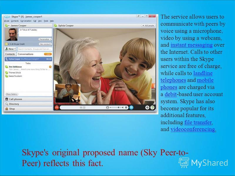 The service allows users to communicate with peers by voice using a microphone, video by using a webcam, and instant messaging over the Internet. Calls to other users within the Skype service are free of charge, while calls to landline telephones and