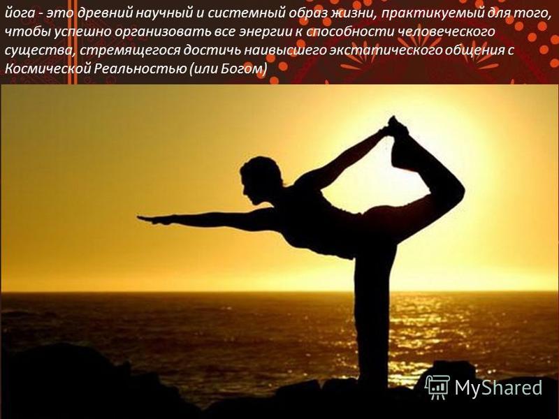 йога - это древний научный и системный образ жизни, практикуемый для того, чтобы успешно организовать все энергии к способности человеческого существа, стремящегося достичь наивысшего экстатического общения с Космической Реальностью (или Богом)