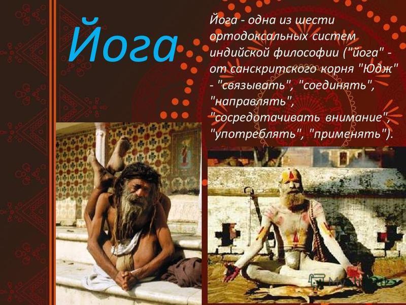 Йога Йога - одна из шести ортодоксальных систем индийской философии (йога - от санскритского корня Юдж - связывать, соединять, направлять, сосредотачивать внимание, употреблять, применять).