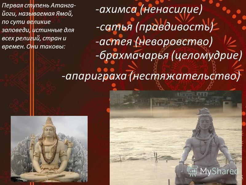 -статья (правдивость) -астея (не воровство) -брахмачарья (целомудрие) -апариграха (нестяжательство) Первая ступень Атанга- йоги, называемая Ямой, по сути великие заповеди, истинные для всех религий, стран и времен. Они таковы: -ахимса (ненасилие)