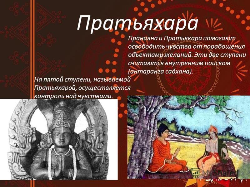 Пратьяхара На пятой ступени, называемой Пратьяхарой, осуществляется контроль над чувствами. Пранаяна и Пратьякара помогают освободить чувства от порабощения объектами желаний. Эти две ступени считаются внутренним поиском (антаранга садхана).