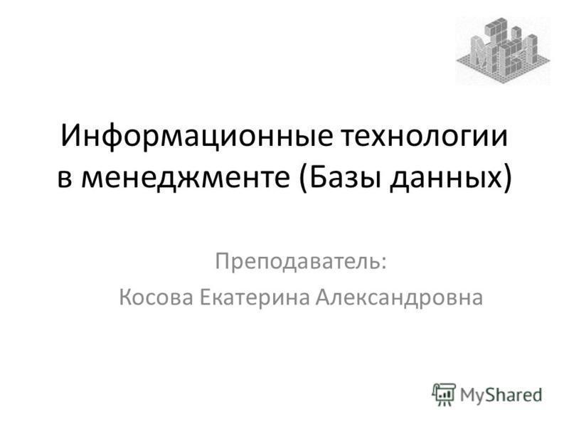Информационные технологии в менеджменте (Базы данных) Преподаватель: Косова Екатерина Александровна