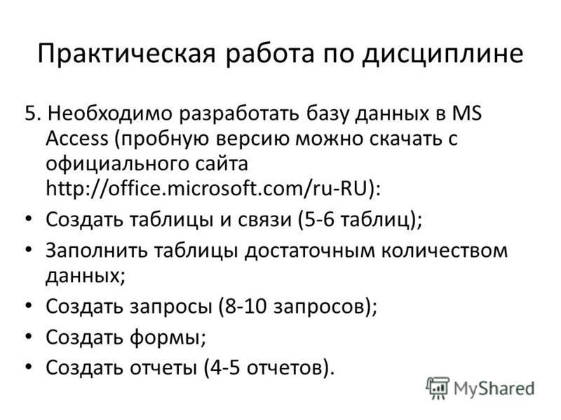 Практическая работа по дисциплине 5. Необходимо разработать базу данных в MS Access (пробную версию можно скачать с официального сайта http://office.microsoft.com/ru-RU): Создать таблицы и связи (5-6 таблиц); Заполнить таблицы достаточным количеством