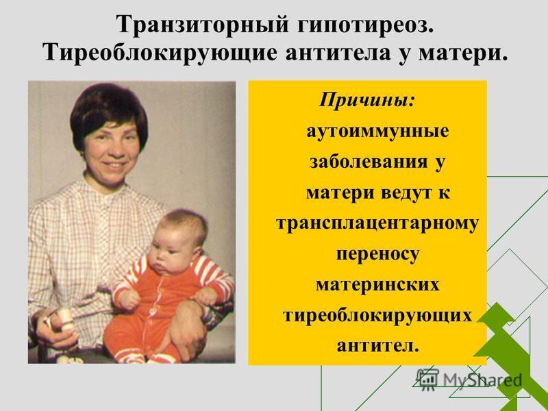 Транзиторный гипотиреоз. Тиреоблокирующие антитела у матери. Причины: аутоиммунные заболевания у матери ведут к трансплацентарному переносу материнских тиреоблокирующих антител.