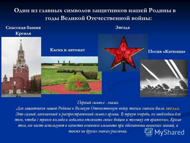 Один из главных символов защитников нашей Родины в годы Великой Отечественной войны: Спасская башня Кремля Каска и автомат Звезда Песня «Катюша» Первый символ - знамя. Для защитников нашей Родины в Великую Отечественную войну таким знакам была звезда