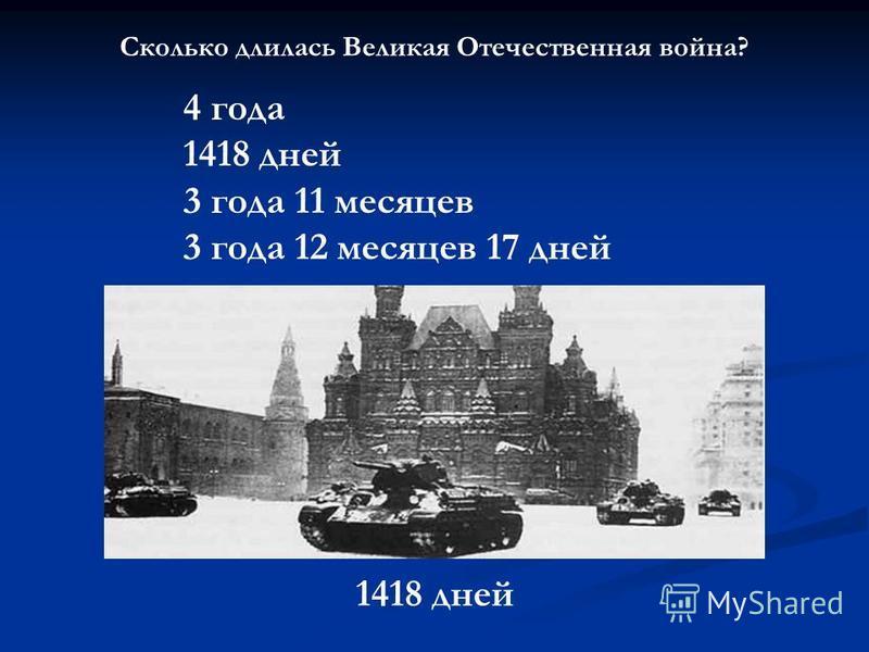 Сколько длилась Великая Отечественная война? 4 года 1418 дней 3 года 11 месяцев 3 года 12 месяцев 17 дней 1418 дней