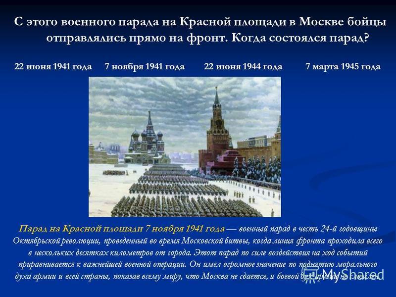 С этого военного парада на Красной площади в Москве бойцы отправлялись прямо на фронт. Когда состоялся парад? 22 июня 1941 года 7 ноября 1941 года 22 июня 1944 года 7 марта 1945 года Парад на Красной площади 7 ноября 1941 года военный парад в честь 2