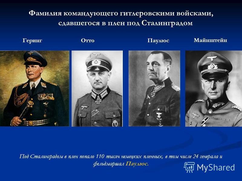 Фамилия командующего гитлеровскими войсками, сдавшегося в плен под Сталинградом Геринг ОттоПаулюс Майнштейн Под Сталинградом в плен попало 110 тысяч немецких пленных, в том числе 24 генерала и фельдмаршал Паулюс.