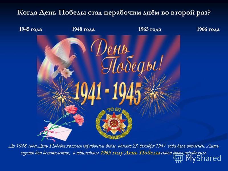 Когда День Победы стал нерабочим днём во второй раз? 1945 года 1948 года 1965 года 1966 года До 1948 года День Победы являлся нерабочим днём, однако 23 декабря 1947 года был отменён. Лишь спустя два десятилетия, в юбилейном 1965 году День Победы снов