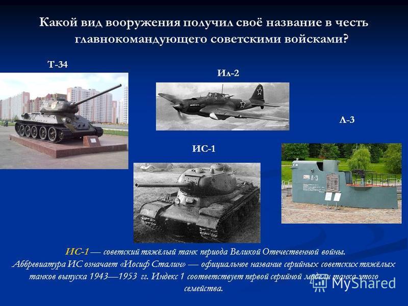 Какой вид вооружения получил своё название в честь главнокомандующего советскими войсками? Т-34 ИС-1 Ил-2 Л-3 ИС-1 советский тяжёлый танк периода Великой Отечественной войны. Аббревиатура ИС означает «Иосиф Сталин» официальное название серийных совет
