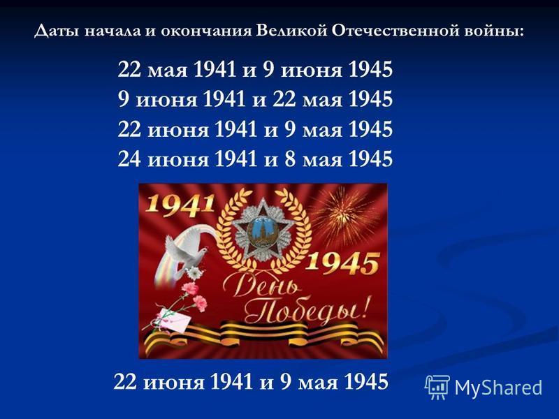 Даты начала и окончания Великой Отечественной войны: 22 мая 1941 и 9 июня 1945 9 июня 1941 и 22 мая 1945 22 июня 1941 и 9 мая 1945 24 июня 1941 и 8 мая 1945 22 июня 1941 и 9 мая 1945
