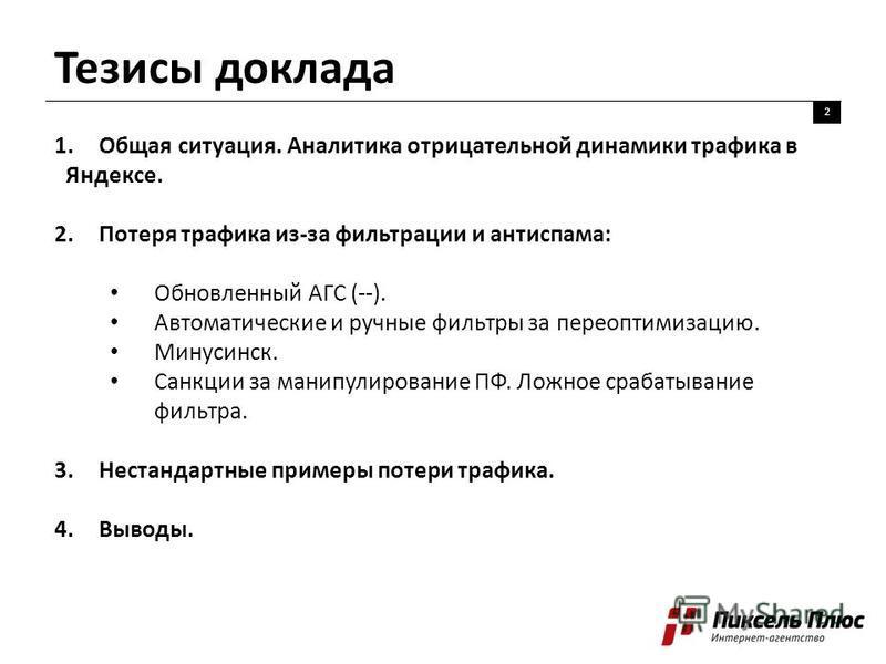 Тезисы доклада 2 1. Общая ситуация. Аналитика отрицательной динамики трафика в Яндексе. 2. Потеря трафика из-за фильтрации и антиспама: Обновленный АГС (--). Автоматические и ручные фильтры за пере оптимизацию. Минусинск. Санкции за манипулирование П