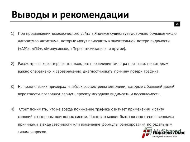 Выводы и рекомендации 36 1)При продвижении коммерческого сайта в Яндексе существует довольно большое число алгоритмов антиспама, которые могут приводить к значительной потере видимости («АГС», «ПФ», «Минусинск», «Переоптимизация» и другие). 2)Рассмот