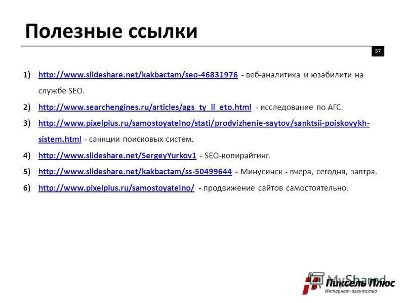 Полезные ссылки 37 1)http://www.slideshare.net/kakbactam/seo-46831976 - веб-аналитика и юзабилити на службе SEO.http://www.slideshare.net/kakbactam/seo-46831976 2)http://www.searchengines.ru/articles/ags_ty_li_eto.html - исследование по АГС.http://ww