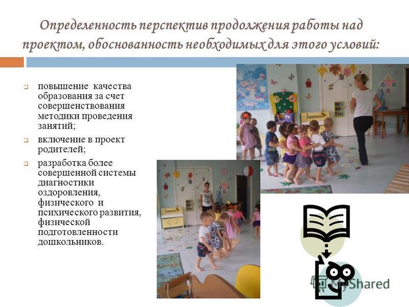 Определенность перспектив продолжения работы над проектом, обоснованность необходимых для этого условий: повышение качества образования за счет совершенствования методики проведения занятий; включение в проект родителей; разработка более совершенной