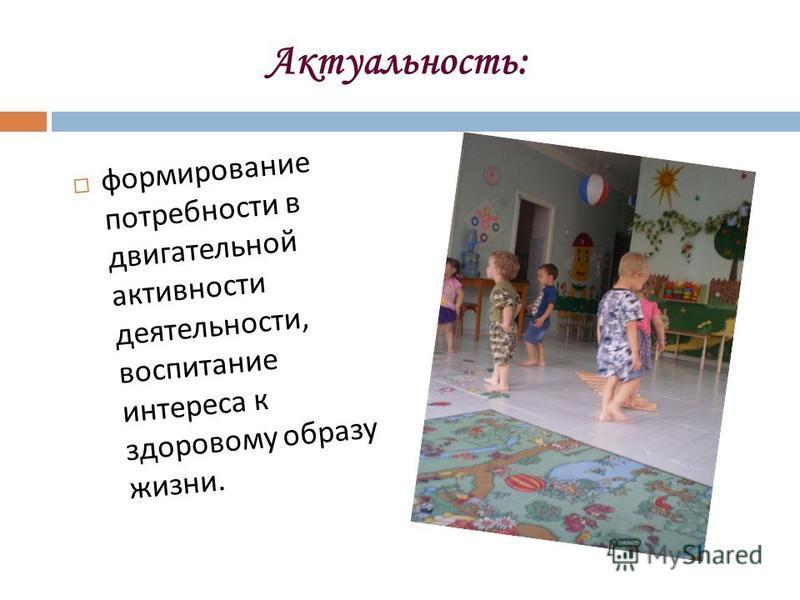 Актуальность: формирование потребности в двигательной активности деятельности, воспитание интереса к здоровому образу жизни.
