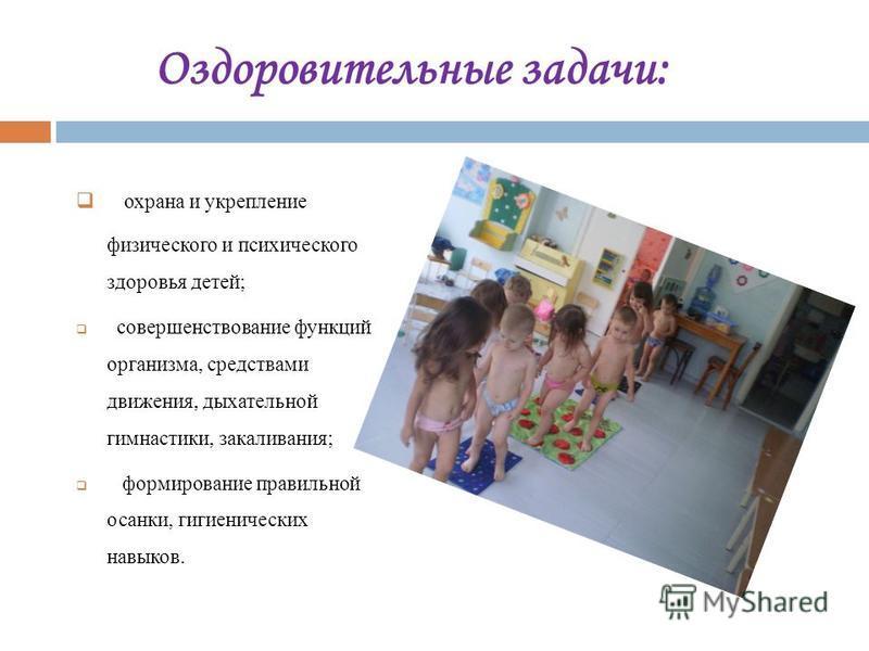 Оздоровительные задачи: охрана и укрепление физического и психического здоровья детей; совершенствование функций организма, средствами движения, дыхательной гимнастики, закаливания; формирование правильной осанки, гигиенических навыков.