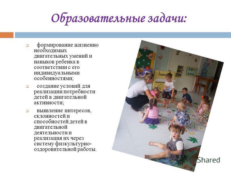 Образовательные задачи: формирование жизненно необходимых двигательных умений и навыков ребенка в соответствии с его индивидуальными особенностями; создание условий для реализации потребности детей в двигательной активности; выявление интересов, скло