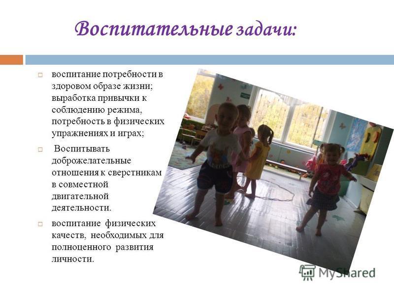 Воспитательные задачи: воспитание потребности в здоровом образе жизни; выработка привычки к соблюдению режима, потребность в физических упражнениях и играх; Воспитывать доброжелательные отношения к сверстникам в совместной двигательной деятельности.