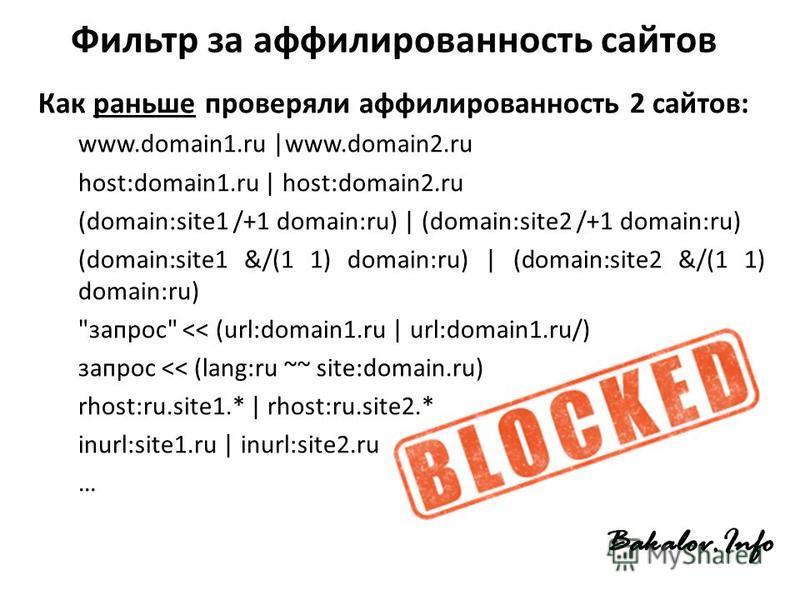 Фильтр за аффилированность сайтов Как раньше проверяли аффилированность 2 сайтов: www.domain1. ru |www.domain2. ru host:domain1. ru | host:domain2. ru (domain:site1 /+1 domain:ru) | (domain:site2 /+1 domain:ru) (domain:site1 &/(1 1) domain:ru) | (dom