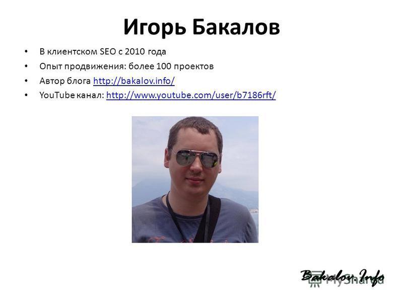 Игорь Бакалов В клиентском SEO с 2010 года Опыт продвижения: более 100 проектов Автор блога http://bakalov.info/http://bakalov.info/ YouTube канал: http://www.youtube.com/user/b7186rft/http://www.youtube.com/user/b7186rft/