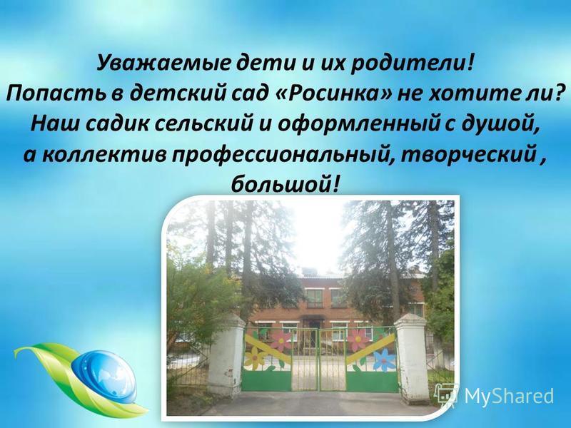 Уважаемые дети и их родители! Попасть в детский сад «Росинка» не хотите ли? Наш садик сельский и оформленный с душой, а коллектив профессиональный, творческий, большой!