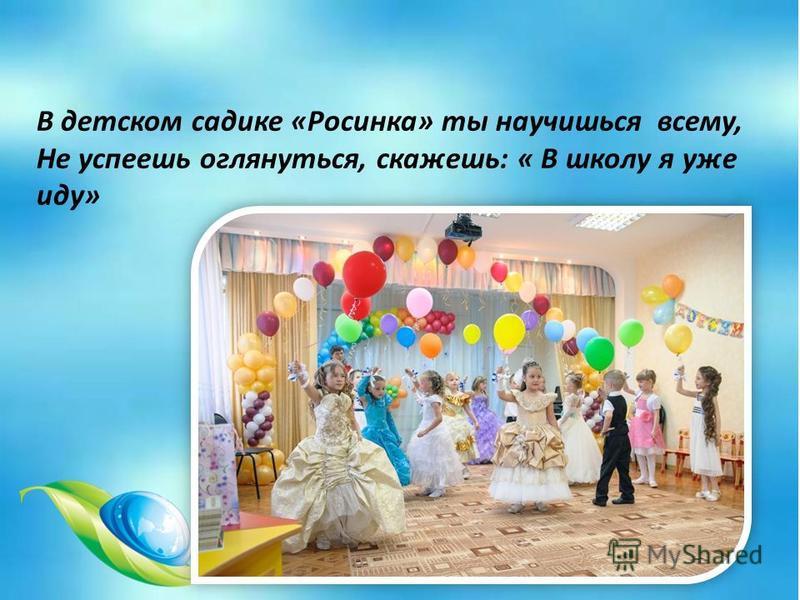 В детском садике «Росинка» ты научишься всему, Не успеешь оглянуться, скажешь: « В школу я уже иду»
