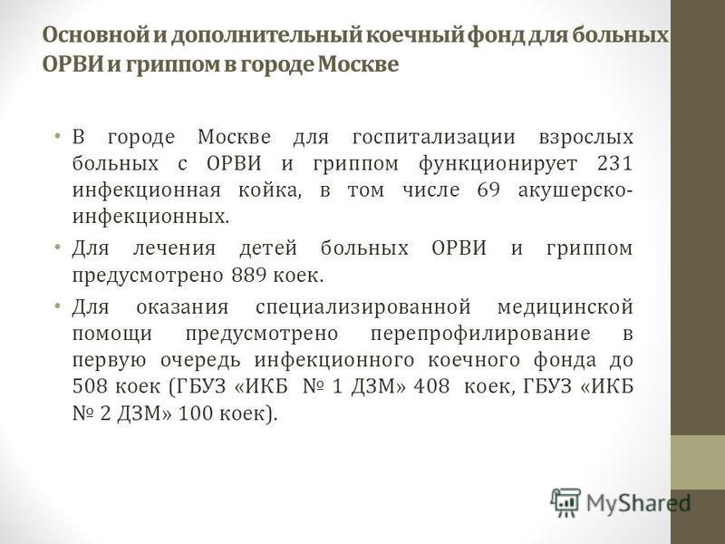 Основной и дополнительный коечный фонд для больных с ОРВИ и гриппом в городе Москве В городе Москве для госпитализации взрослых больных с ОРВИ и гриппом функционирует 231 инфекционная койка, в том числе 69 акушерско- инфекционных. Для лечения детей б