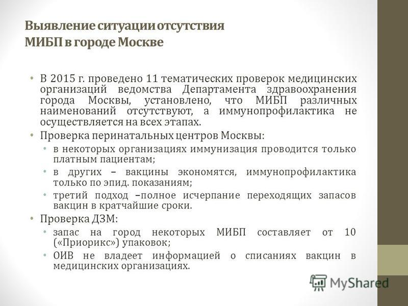 Выявление ситуации отсутствия МИБП в городе Москве В 2015 г. проведено 11 тематических проверок медицинских организаций ведомства Департамента здравоохранения города Москвы, установлено, что МИБП различных наименований отсутствуют, а иммунопрофилакти