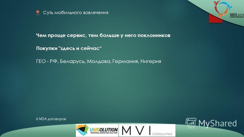Суть мобильного вовлечения Чем проще сервис, тем больше у него поклонников Покупки здесь и сейчас ГЕО - РФ, Беларусь, Молдова, Германия, Нигерия 6 NDA договоров