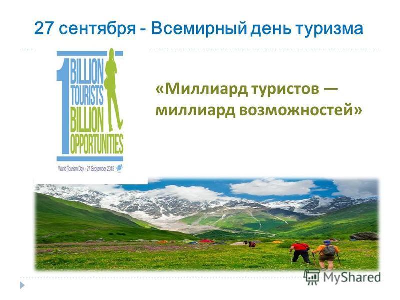 27 сентября - Всемирный день туризма « Миллиард туристов миллиард возможностей »