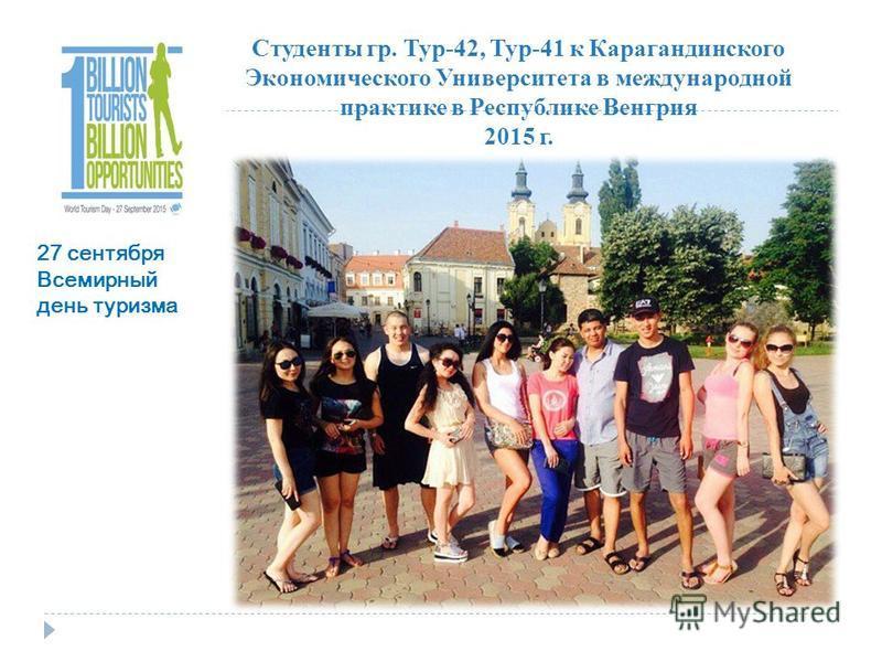 Студенты гр. Тур-42, Тур-41 к Карагандинского Экономического Университета в международной практике в Республике Венгрия 2015 г. 27 сентября Всемирный день туризма
